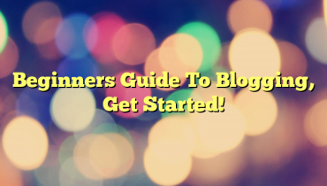 Beginners Guide To Blogging, Get Started!