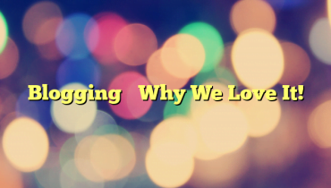 Blogging– Why We Love It!