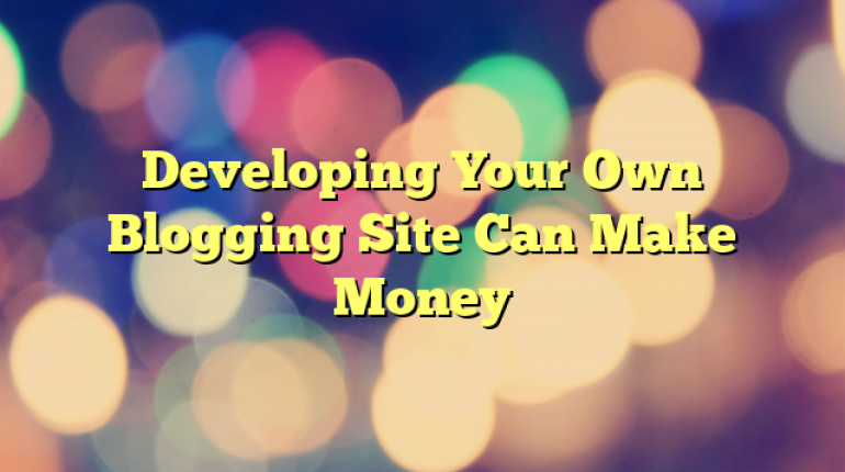 Developing Your Own Blogging Site Can Make Money
